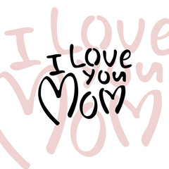 I Love You, Mom! Happy Mother's day! Black Inscription on a white background. The creative ecard for your mom! Free Download 2018 greeting card