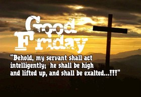 Good Quotes. Ecards. Good friday 2018. Jesus Quotes. Behold, my servant shall act intelligently. He shall be high and lifted up, and shall be exalted. Free Download 2021 greeting card
