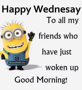 Happy Wednesday to all my friends! Minions Picture Quotes. To all my friends who have just woken up Good Morning. Free Download 2021 greeting card