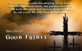 Have a Blessed Good friday 2018! Wishes. Ecards. Good Friday marks the slaying of our Jesus The unblemished lamb, the perfect sacrifice... He took our guilt and blames upon himself, So we could be with Him in the paradise. Free Download 2021 greeting card